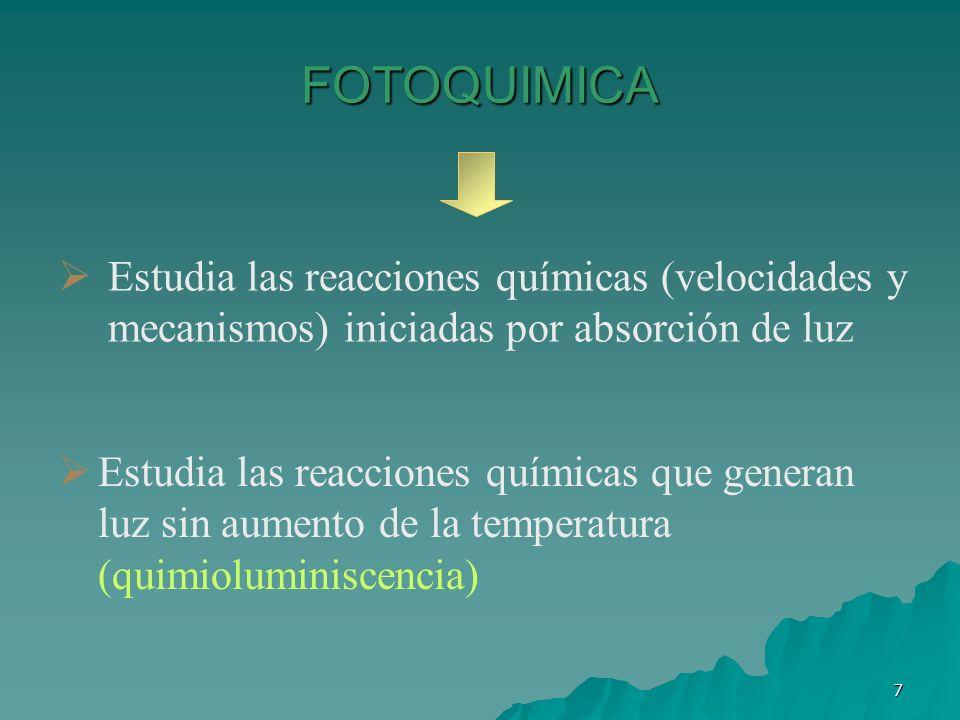 7 FOTOQUIMICA Estudia las reacciones químicas (velocidades y mecanismos) iniciadas por absorción de luz Estudia las reacciones químicas que generan lu