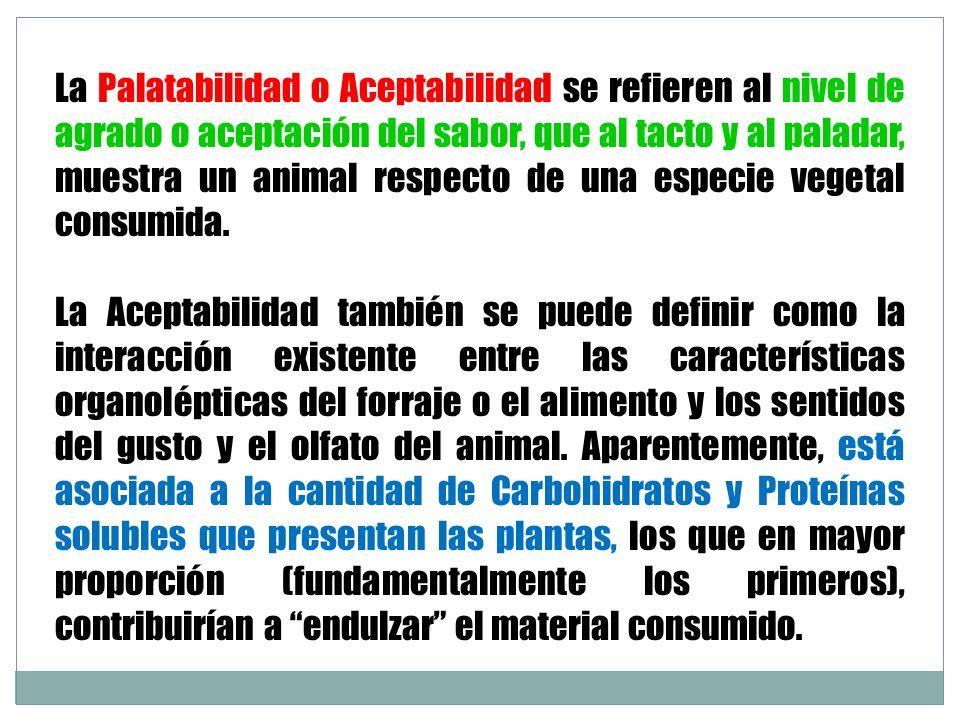 La Palatabilidad o Aceptabilidad se refieren al nivel de agrado o aceptación del sabor, que al tacto y al paladar, muestra un animal respecto de una e