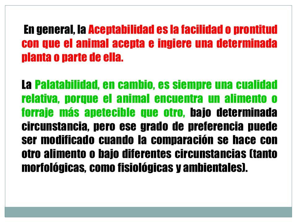 En general, la Aceptabilidad es la facilidad o prontitud con que el animal acepta e ingiere una determinada planta o parte de ella. La Palatabilidad,
