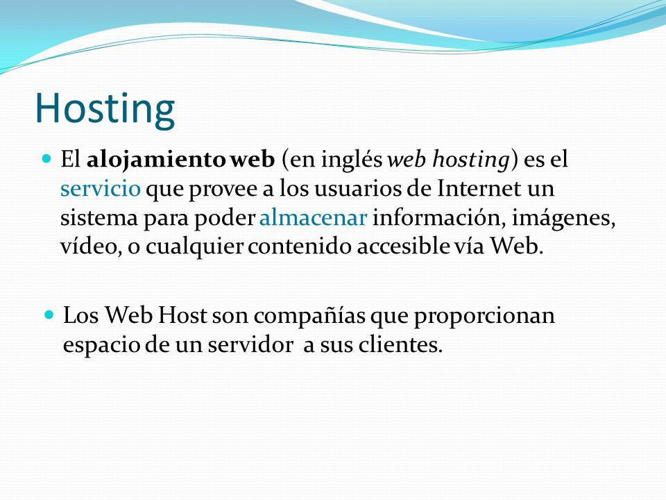 Hosting El alojamiento web (en inglés web hosting) es el servicio que provee a los usuarios de Internet un sistema para poder almacenar información, imágenes, vídeo, o cualquier contenido accesible vía Web.