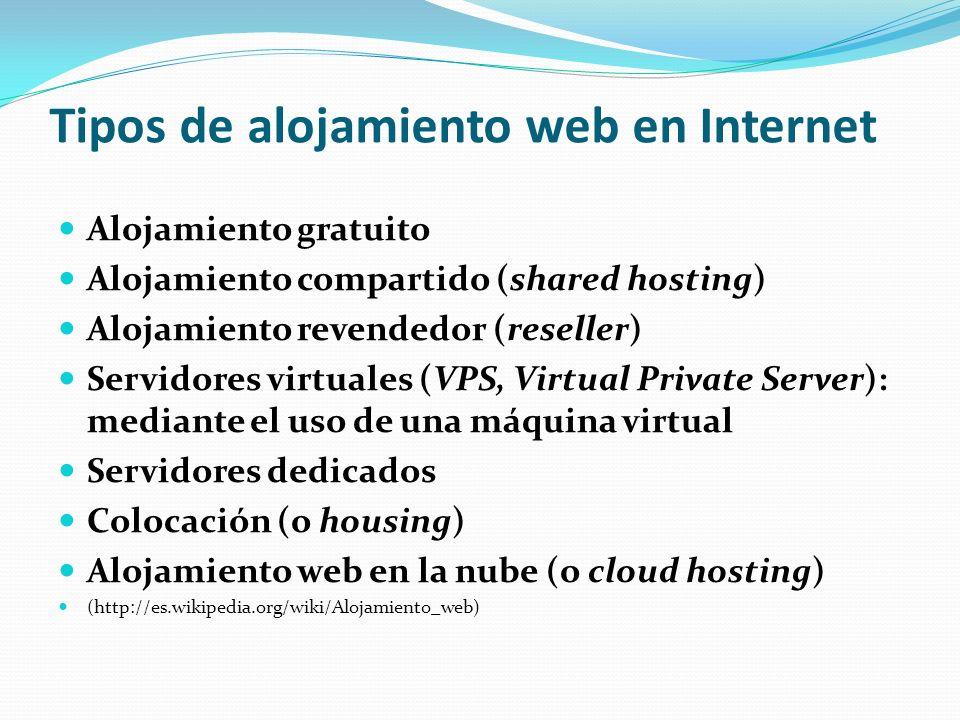 Tipos de alojamiento web en Internet Alojamiento gratuito Alojamiento compartido (shared hosting) Alojamiento revendedor (reseller) Servidores virtuales (VPS, Virtual Private Server): mediante el uso de una máquina virtual Servidores dedicados Colocación (o housing) Alojamiento web en la nube (o cloud hosting) (http://es.wikipedia.org/wiki/Alojamiento_web)