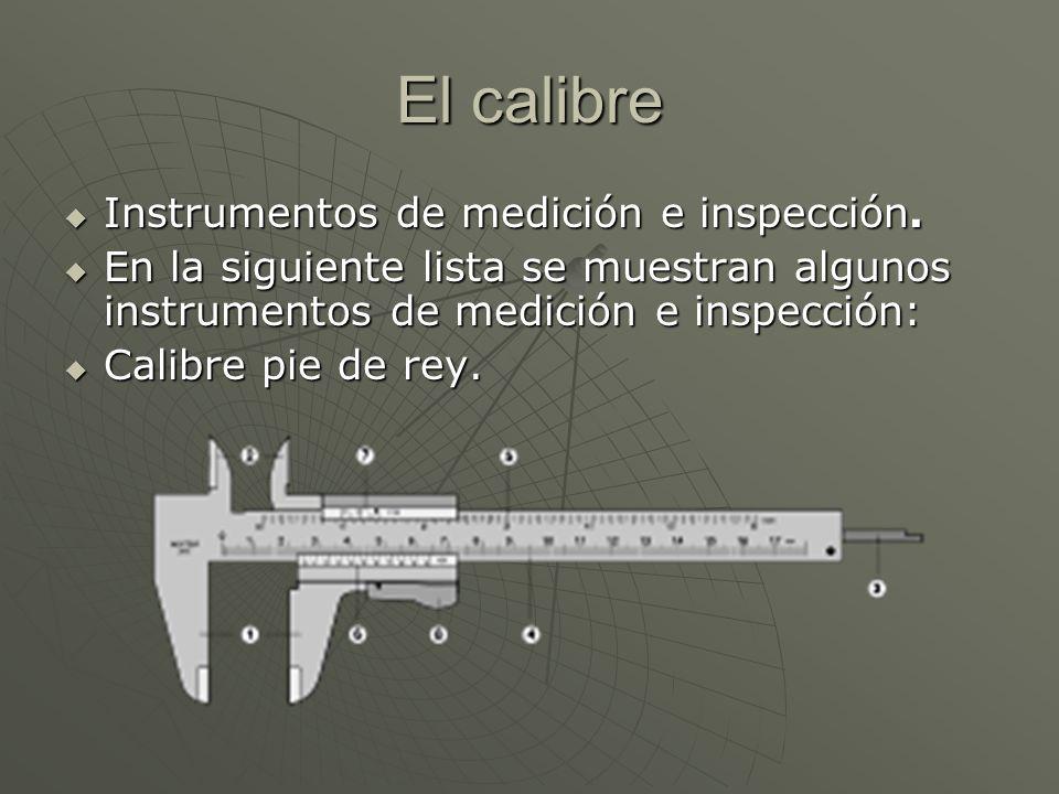 El calibre Instrumentos de medición e inspección. Instrumentos de medición e inspección. En la siguiente lista se muestran algunos instrumentos de med
