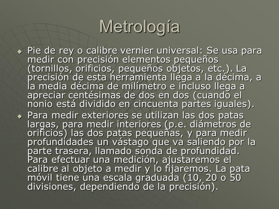 Metrología Pie de rey o calibre vernier universal: Se usa para medir con precisión elementos pequeños (tornillos, orificios, pequeños objetos, etc.).