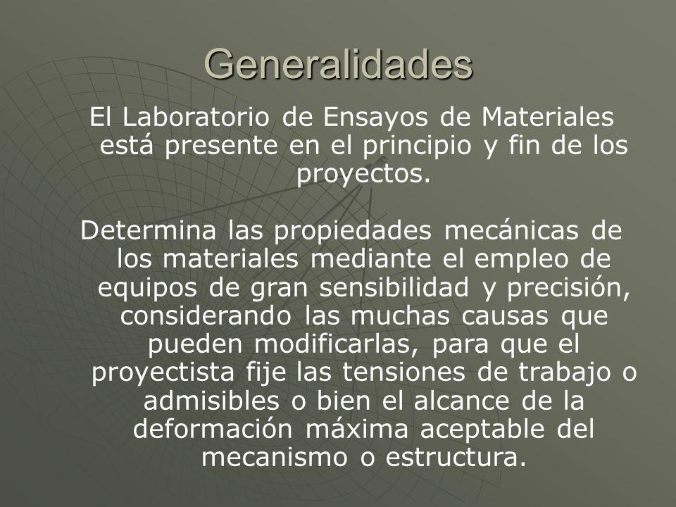 Generalidades El Laboratorio de Ensayos de Materiales está presente en el principio y fin de los proyectos. Determina las propiedades mecánicas de los