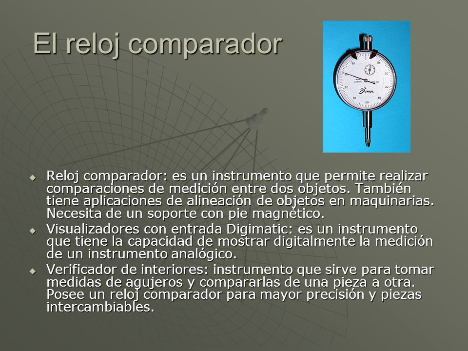 El reloj comparador Reloj comparador: es un instrumento que permite realizar comparaciones de medición entre dos objetos. También tiene aplicaciones d