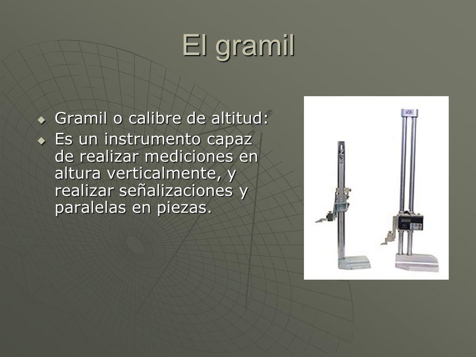 El gramil Gramil o calibre de altitud: Gramil o calibre de altitud: Es un instrumento capaz de realizar mediciones en altura verticalmente, y realizar