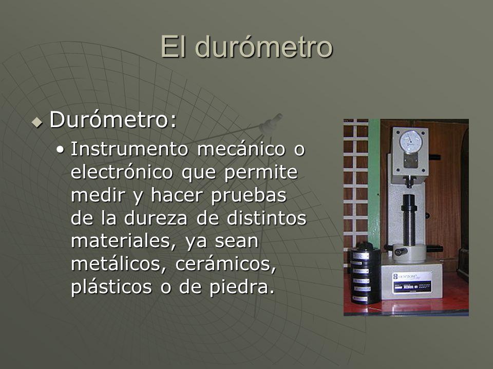 El durómetro Durómetro: Durómetro: Instrumento mecánico o electrónico que permite medir y hacer pruebas de la dureza de distintos materiales, ya sean