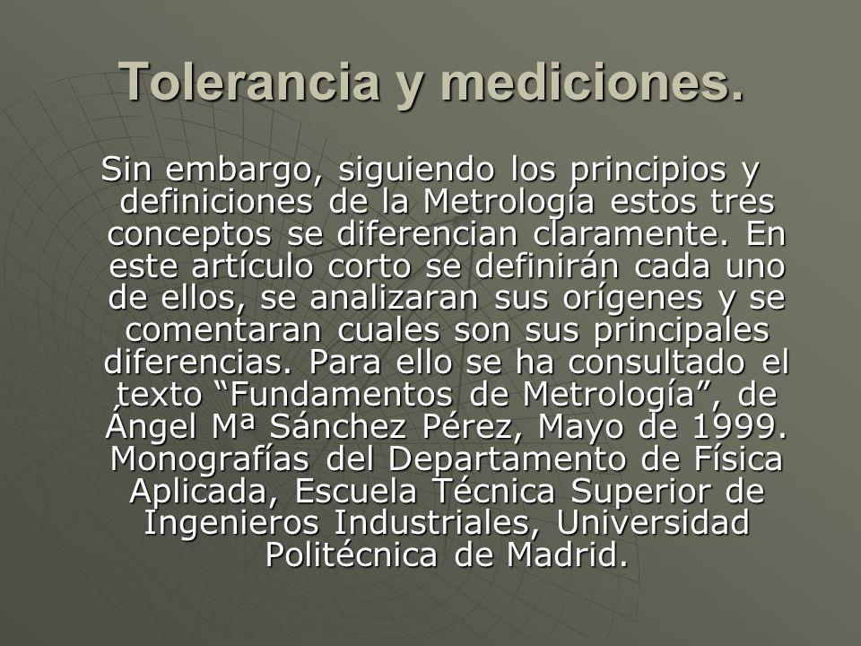 Tolerancia y mediciones. Sin embargo, siguiendo los principios y definiciones de la Metrología estos tres conceptos se diferencian claramente. En este