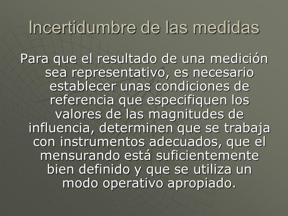 Incertidumbre de las medidas Para que el resultado de una medición sea representativo, es necesario establecer unas condiciones de referencia que espe