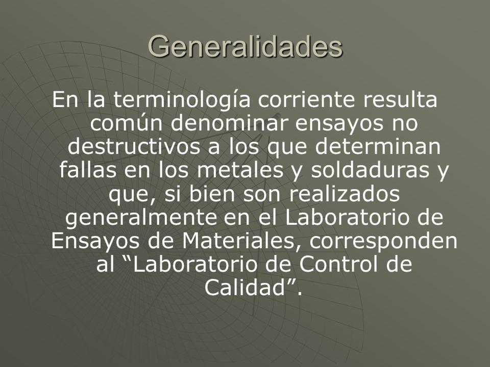 Generalidades En la terminología corriente resulta común denominar ensayos no destructivos a los que determinan fallas en los metales y soldaduras y q