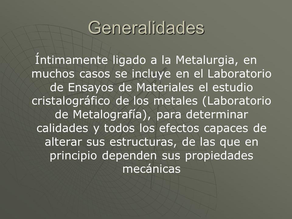 Generalidades Íntimamente ligado a la Metalurgia, en muchos casos se incluye en el Laboratorio de Ensayos de Materiales el estudio cristalográfico de