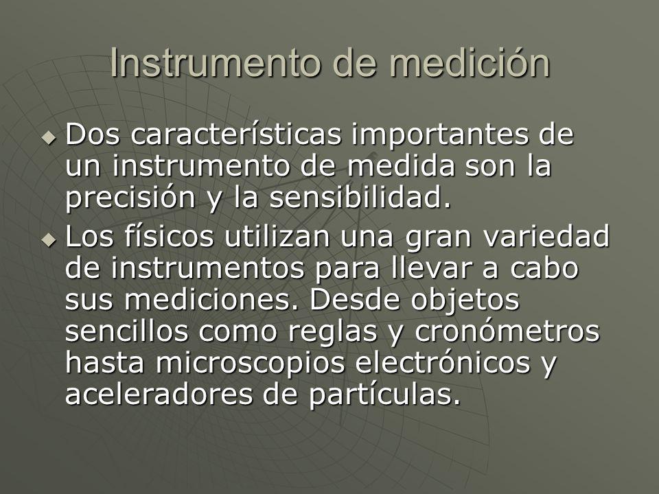Instrumento de medición Dos características importantes de un instrumento de medida son la precisión y la sensibilidad. Dos características importante