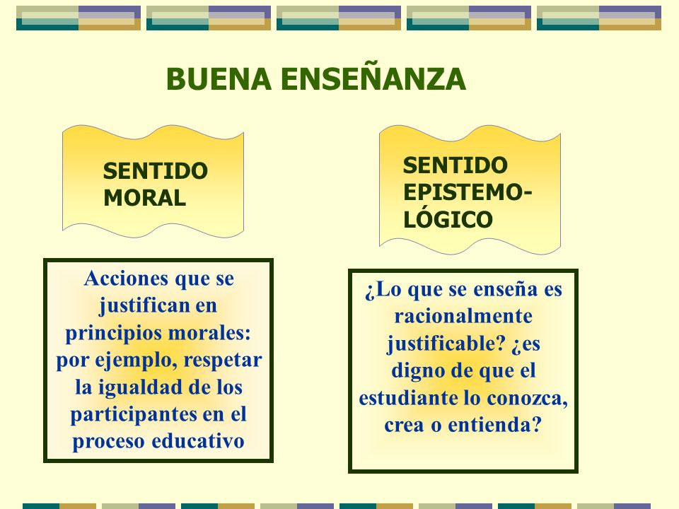 BUENA ENSEÑANZA SENTIDO MORAL SENTIDO EPISTEMO- LÓGICO Acciones que se justifican en principios morales: por ejemplo, respetar la igualdad de los part