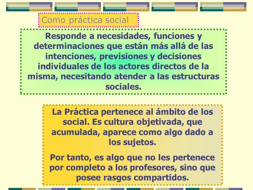 Como práctica social Responde a necesidades, funciones y determinaciones que están más allá de las intenciones, previsiones y decisiones individuales