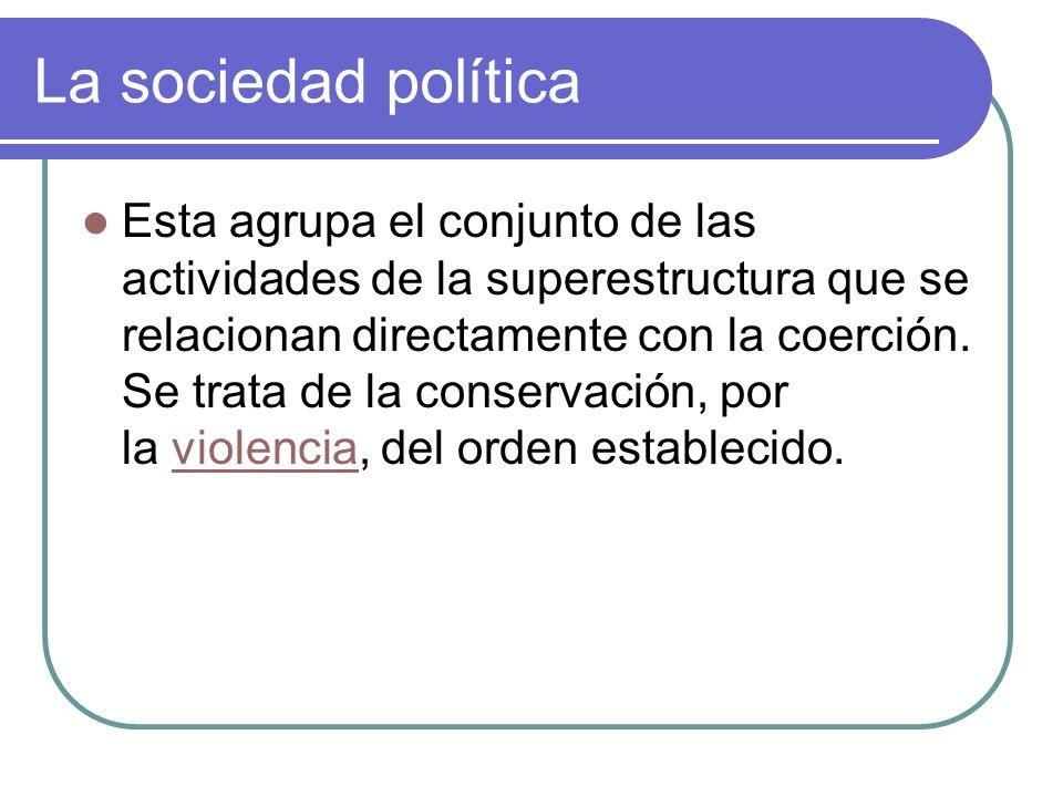 La sociedad política Esta agrupa el conjunto de las actividades de la superestructura que se relacionan directamente con la coerción. Se trata de la c