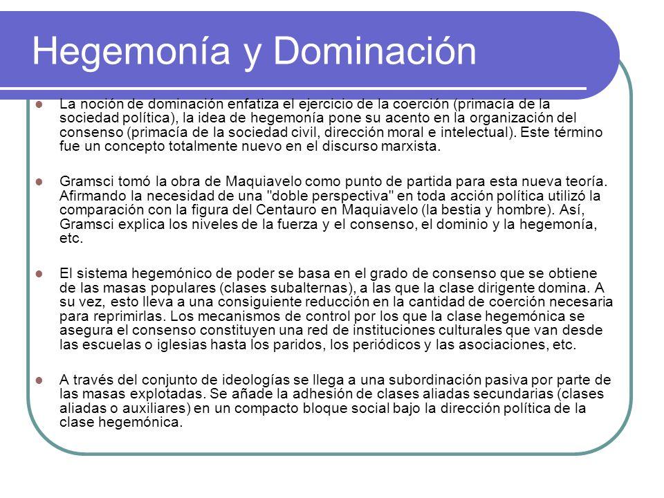 Hegemonía y Dominación La noción de dominación enfatiza el ejercicio de la coerción (primacía de la sociedad política), la idea de hegemonía pone su a