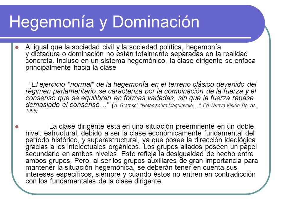 Hegemonía y Dominación A grandes rasgos, un grupo social es dominante sobre los grupos enemigos que tiende a liquidar o someter por la fuerza armada y es dirigente respecto a los grupos afines o aliados.