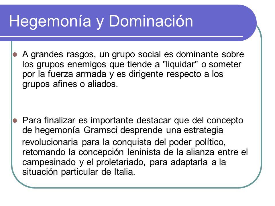 Hegemonía y Dominación A grandes rasgos, un grupo social es dominante sobre los grupos enemigos que tiende a