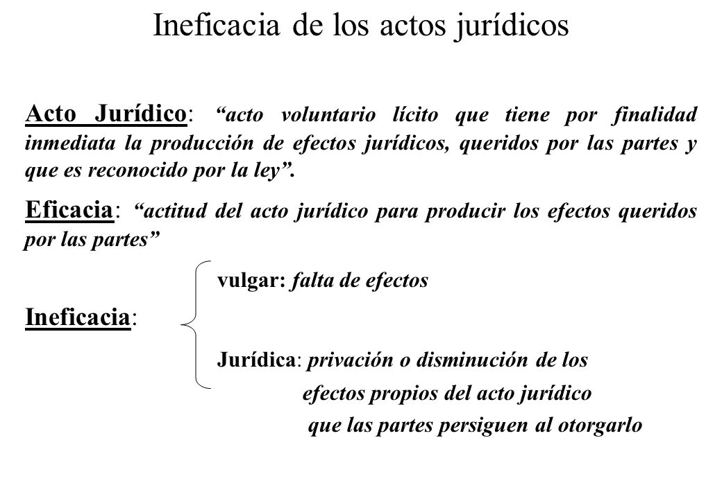 Ineficacia de los actos jurídicos Acto Jurídico: acto voluntario lícito que tiene por finalidad inmediata la producción de efectos jurídicos, queridos