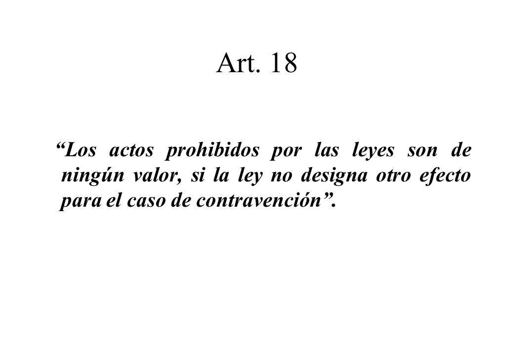 Art. 18 Los actos prohibidos por las leyes son de ningún valor, si la ley no designa otro efecto para el caso de contravención.