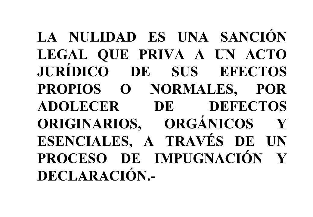 LA NULIDAD ES UNA SANCIÓN LEGAL QUE PRIVA A UN ACTO JURÍDICO DE SUS EFECTOS PROPIOS O NORMALES, POR ADOLECER DE DEFECTOS ORIGINARIOS, ORGÁNICOS Y ESEN