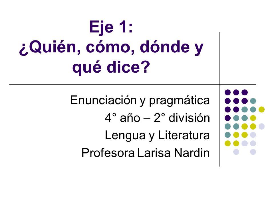 Eje 1: ¿Quién, cómo, dónde y qué dice? Enunciación y pragmática 4° año – 2° división Lengua y Literatura Profesora Larisa Nardin