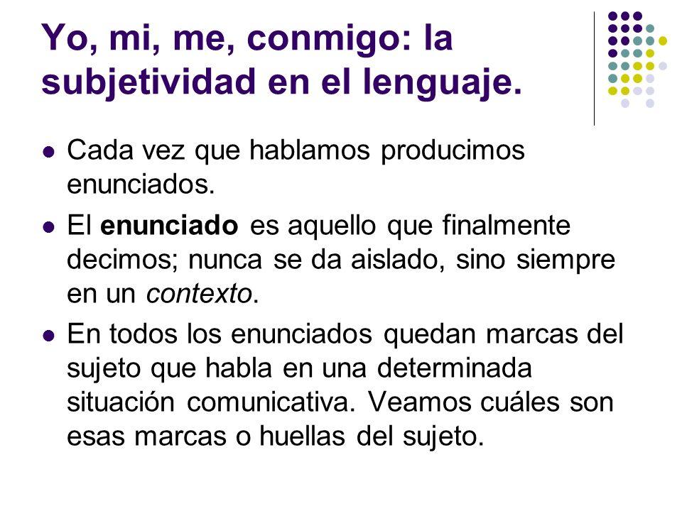 Yo, mi, me, conmigo: la subjetividad en el lenguaje. Cada vez que hablamos producimos enunciados. El enunciado es aquello que finalmente decimos; nunc