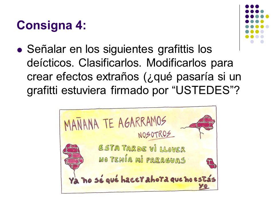 Consigna 4: Señalar en los siguientes grafittis los deícticos. Clasificarlos. Modificarlos para crear efectos extraños (¿qué pasaría si un grafitti es