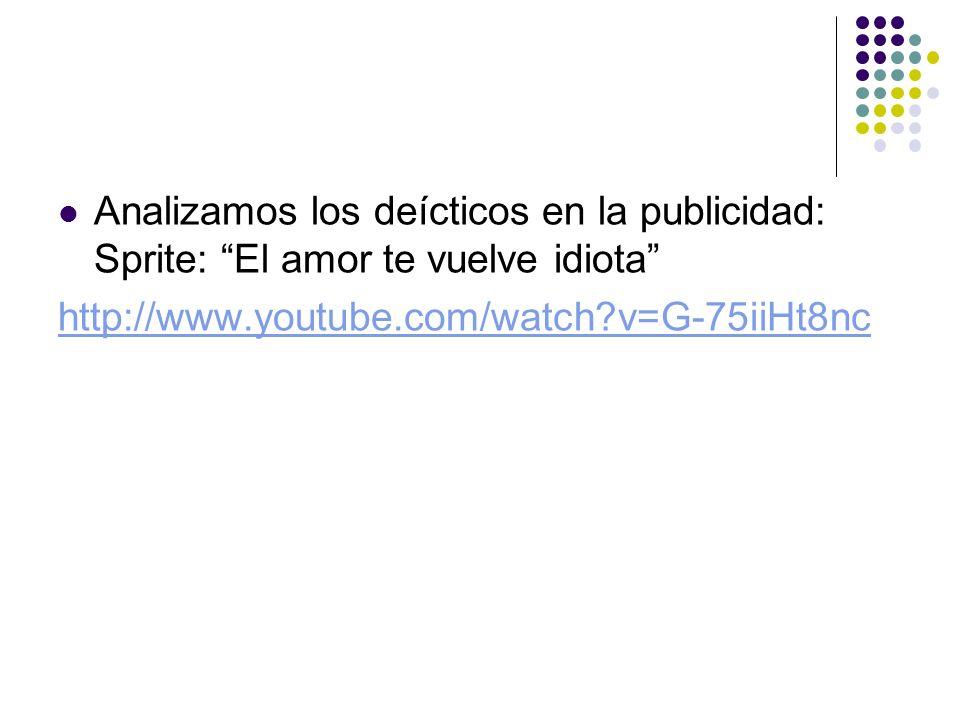 Analizamos los deícticos en la publicidad: Sprite: El amor te vuelve idiota http://www.youtube.com/watch?v=G-75iiHt8nc