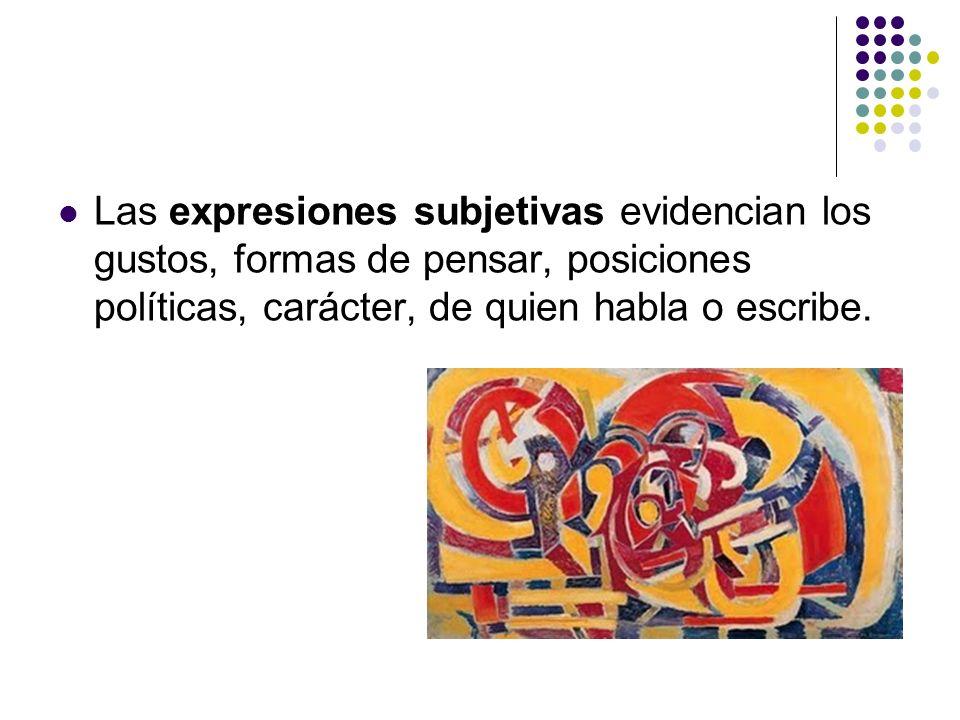 Las expresiones subjetivas evidencian los gustos, formas de pensar, posiciones políticas, carácter, de quien habla o escribe.
