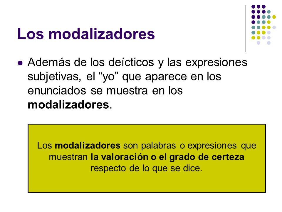 Los modalizadores Además de los deícticos y las expresiones subjetivas, el yo que aparece en los enunciados se muestra en los modalizadores. Los modal