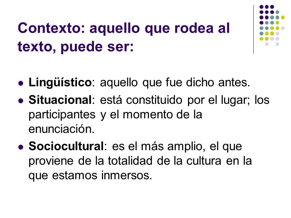 Contexto: aquello que rodea al texto, puede ser: Lingüístico: aquello que fue dicho antes. Situacional: está constituido por el lugar; los participant