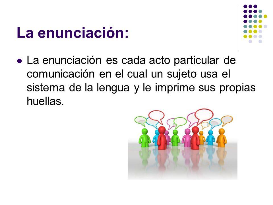 La enunciación: La enunciación es cada acto particular de comunicación en el cual un sujeto usa el sistema de la lengua y le imprime sus propias huell