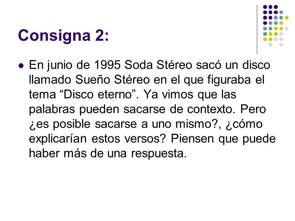 Consigna 2: En junio de 1995 Soda Stéreo sacó un disco llamado Sueño Stéreo en el que figuraba el tema Disco eterno. Ya vimos que las palabras pueden