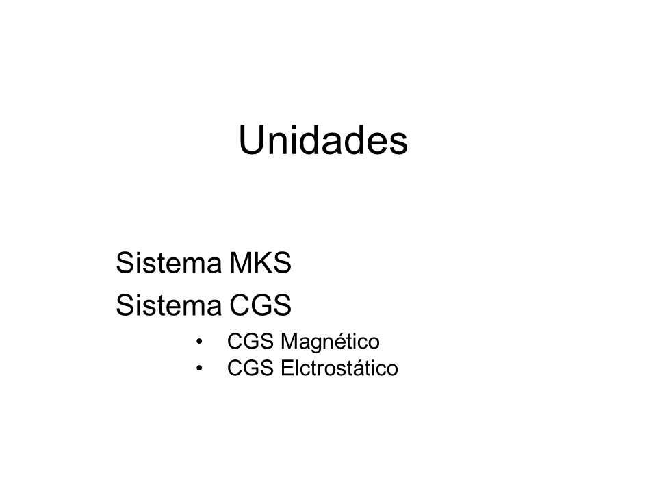 Unidades Sistema MKS Sistema CGS CGS Magnético CGS Elctrostático