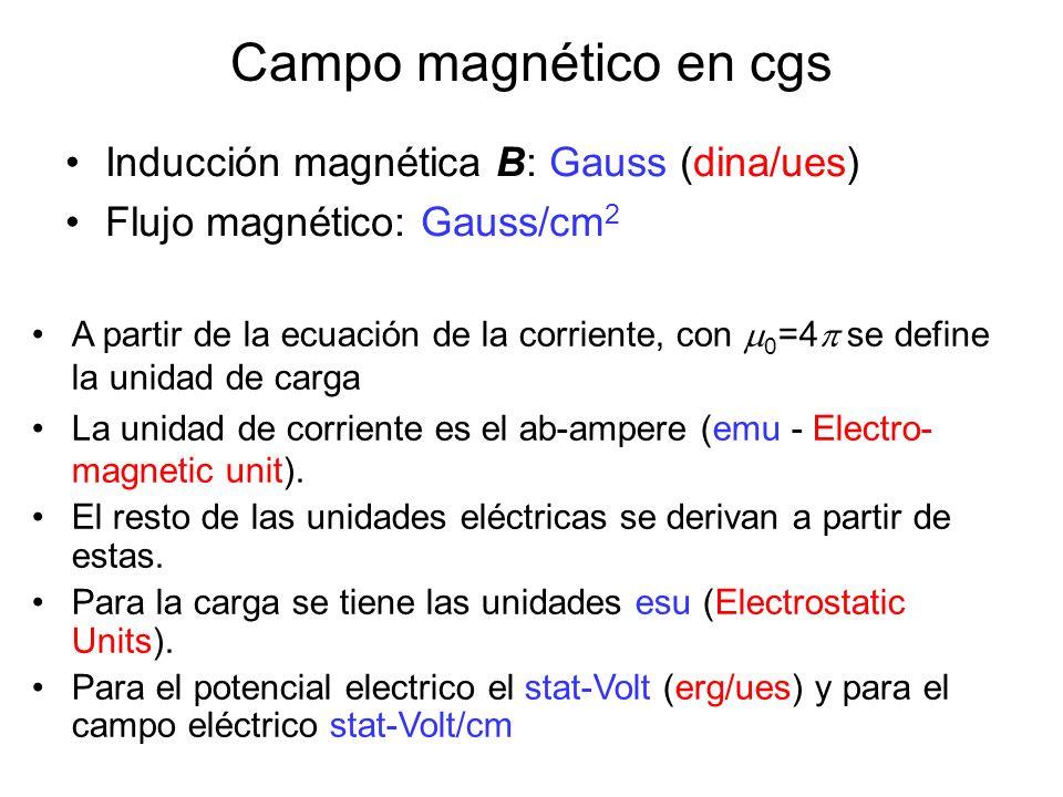 Campo magnético en cgs Inducción magnética B: Gauss (dina/ues) Flujo magnético: Gauss/cm 2 A partir de la ecuación de la corriente, con 0 =4 se define