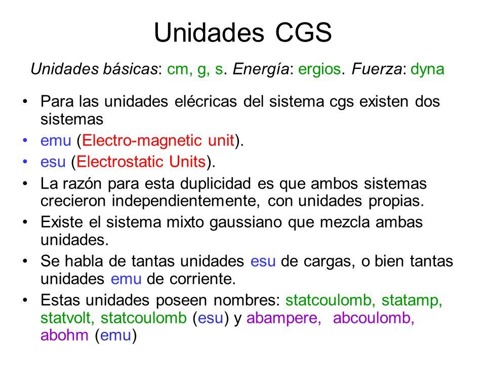 Unidades CGS Para las unidades elécricas del sistema cgs existen dos sistemas emu (Electro-magnetic unit). esu (Electrostatic Units). La razón para es