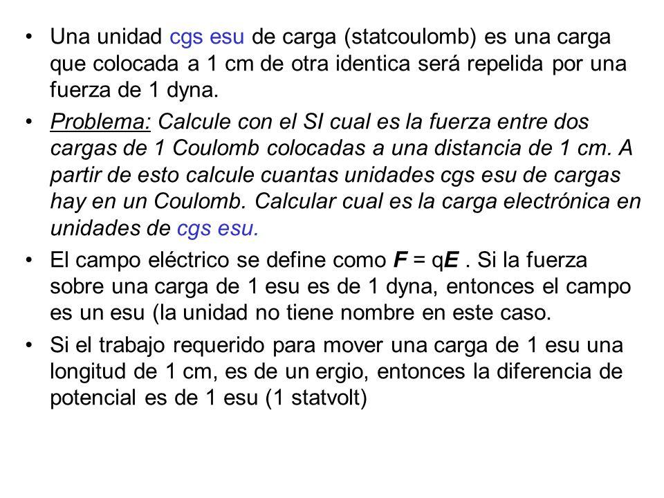 Una unidad cgs esu de carga (statcoulomb) es una carga que colocada a 1 cm de otra identica será repelida por una fuerza de 1 dyna. Problema: Calcule