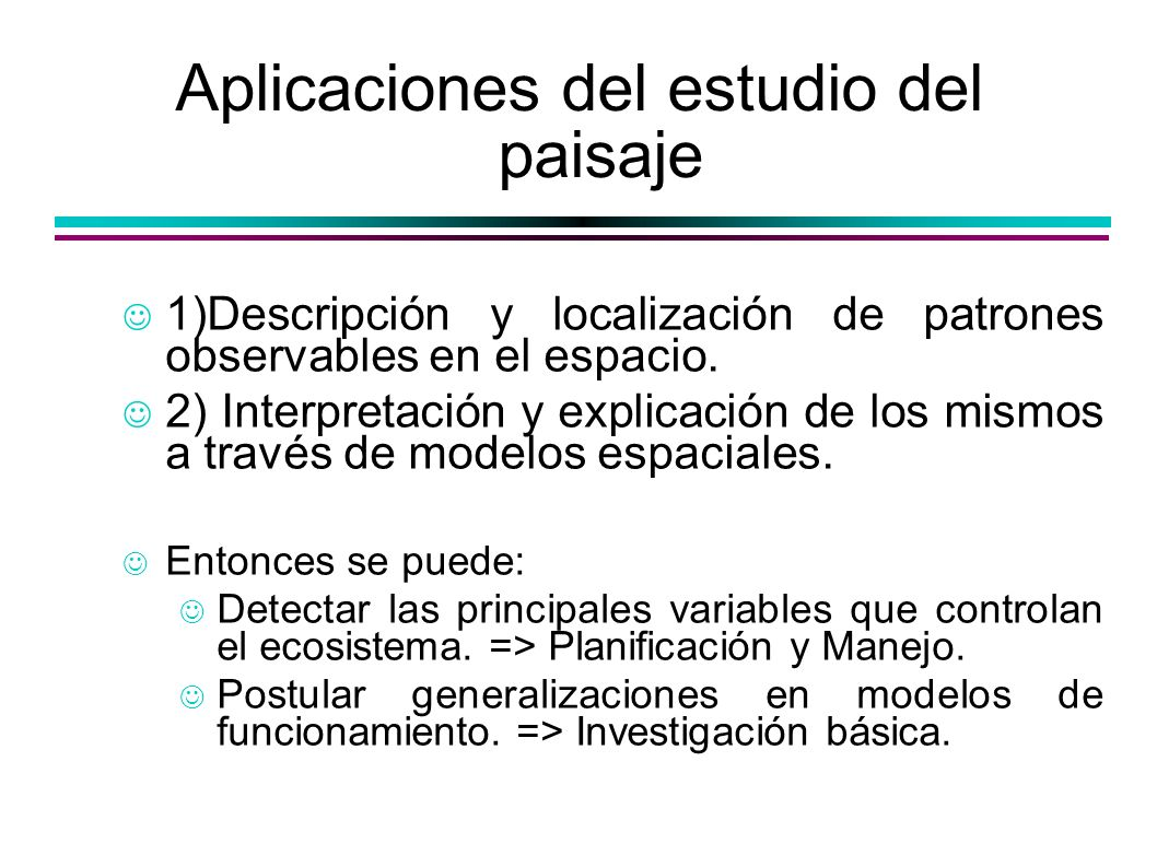 Aplicaciones del estudio del paisaje 1)Descripción y localización de patrones observables en el espacio. 2) Interpretación y explicación de los mismos