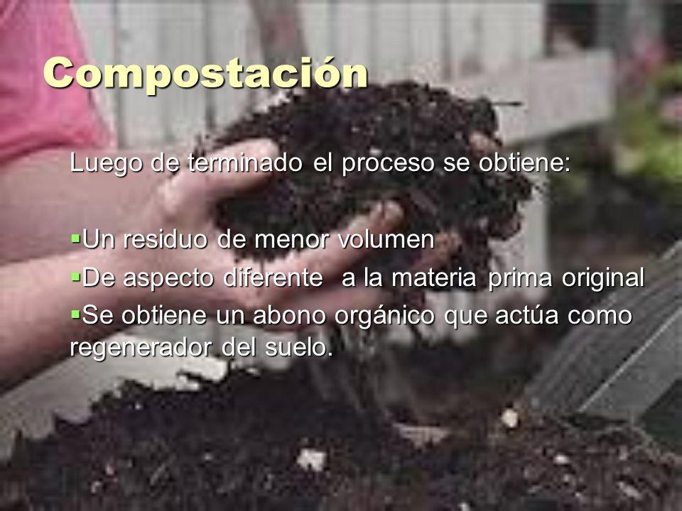 Compostación Luego de terminado el proceso se obtiene: Un residuo de menor volumen Un residuo de menor volumen De aspecto diferente a la materia prima