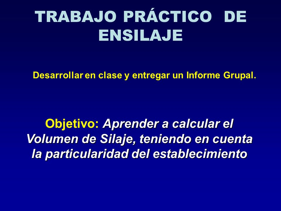 TRABAJO PRÁCTICO DE ENSILAJE Desarrollar en clase y entregar un Informe Grupal. Aprender a calcular el Volumen de Silaje, teniendo en cuenta la partic