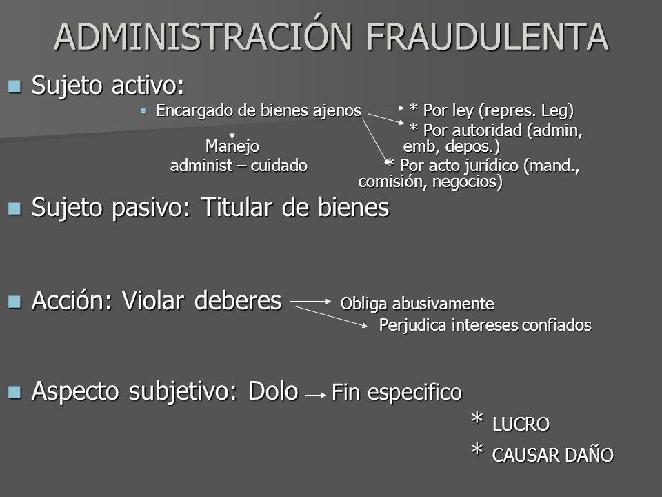 ADMINISTRACIÓN FRAUDULENTA Sujeto activo: Sujeto activo: Encargado de bienes ajenos * Por ley (repres. Leg) Encargado de bienes ajenos * Por ley (repr