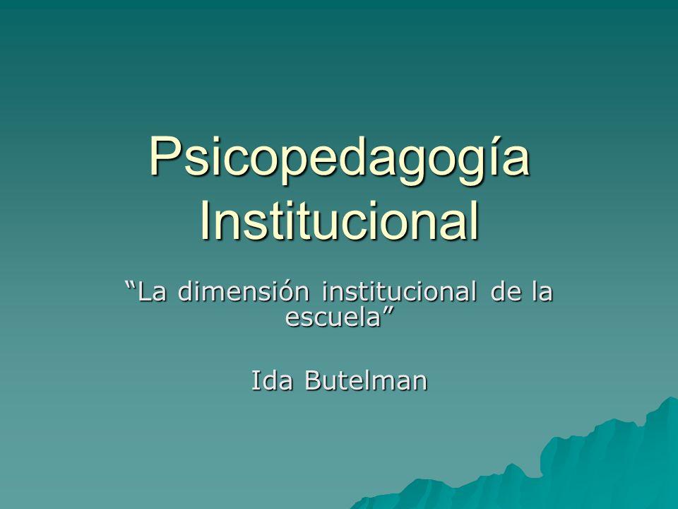 Psicopedagogía Institucional La dimensión institucional de la escuela Ida Butelman