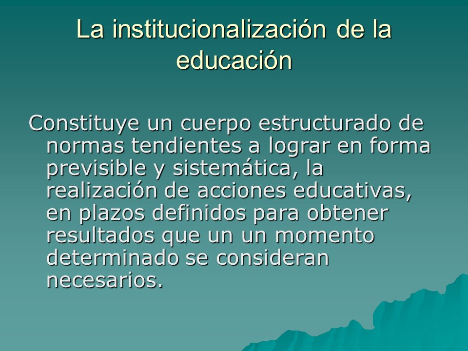 La institucionalización de la educación Constituye un cuerpo estructurado de normas tendientes a lograr en forma previsible y sistemática, la realización de acciones educativas, en plazos definidos para obtener resultados que un un momento determinado se consideran necesarios.