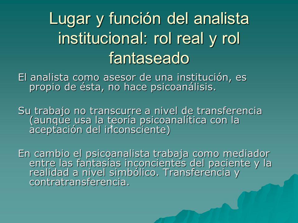 Lugar y función del analista institucional: rol real y rol fantaseado El analista como asesor de una institución, es propio de ésta, no hace psicoanálisis.