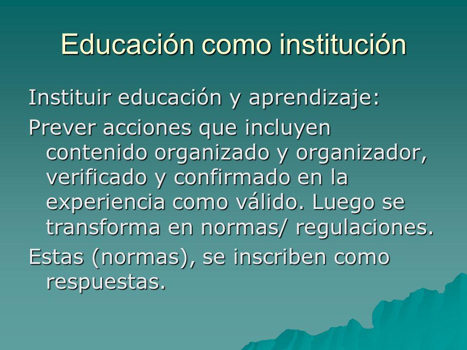 Educación como institución Instituir educación y aprendizaje: Prever acciones que incluyen contenido organizado y organizador, verificado y confirmado en la experiencia como válido.
