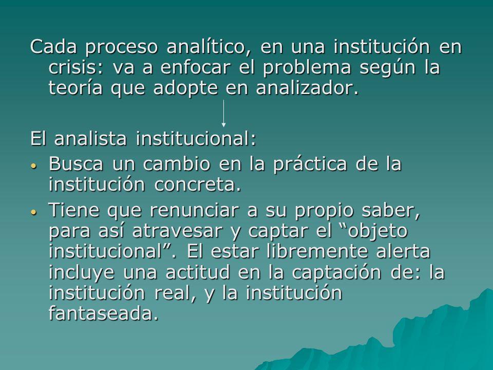 Cada proceso analítico, en una institución en crisis: va a enfocar el problema según la teoría que adopte en analizador.