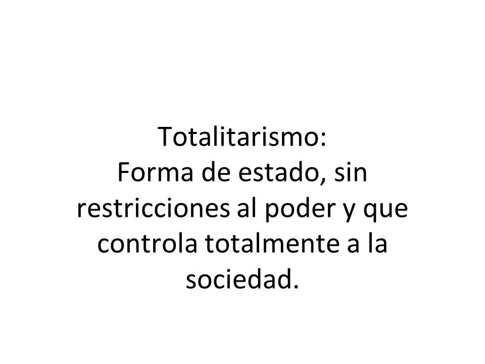 Totalitarismo: Forma de estado, sin restricciones al poder y que controla totalmente a la sociedad.