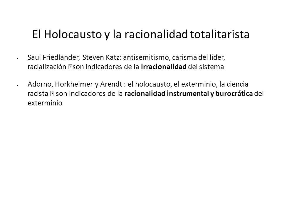 El Holocausto y la racionalidad totalitarista Saul Friedlander, Steven Katz: antisemitismo, carisma del líder, racialización son indicadores de la irr