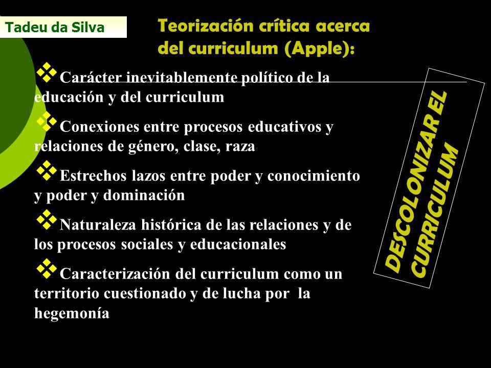 Tadeu da Silva Teorización crítica acerca del curriculum (Apple): Carácter inevitablemente político de la educación y del curriculum Conexiones entre